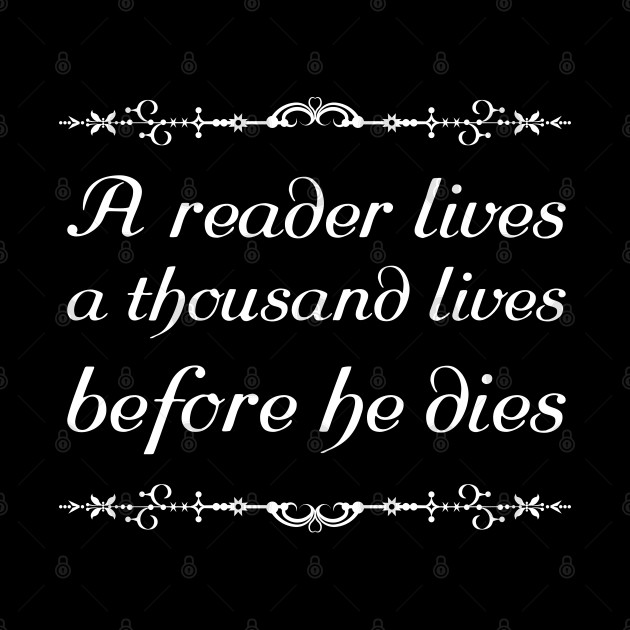 A reader lives a thousand lives before he dies