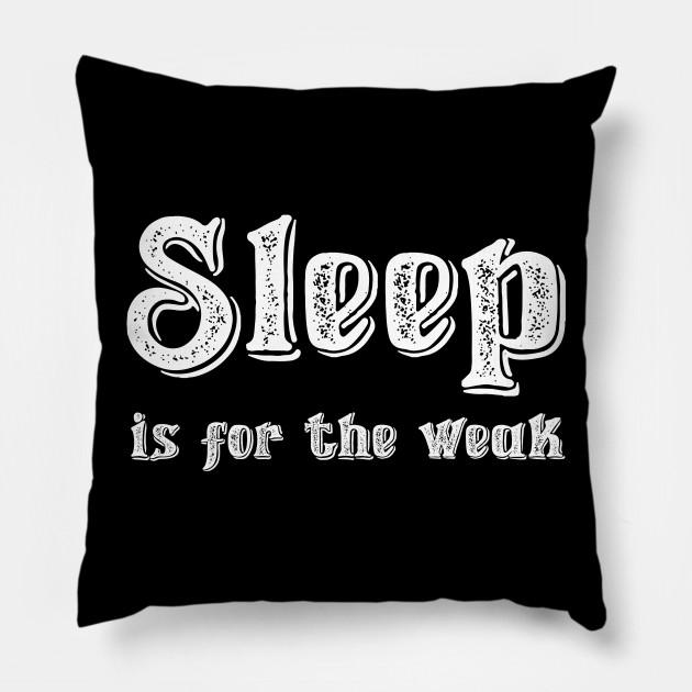 Sleep Is For The Weak Quote Pillow Teepublic
