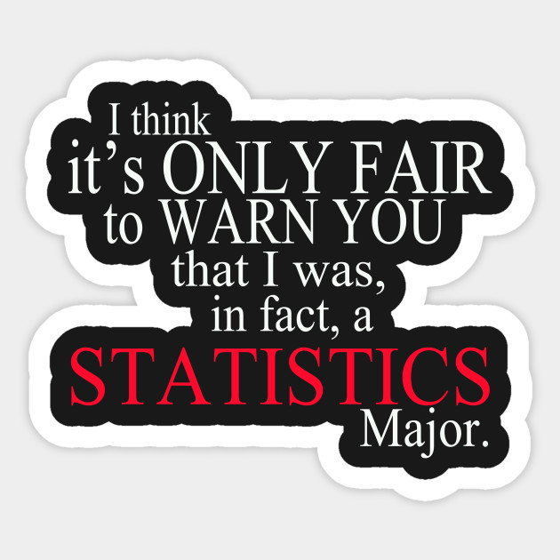 I Think It's Only Fair To Warn You That I Was, In Fact, A Statistics Major