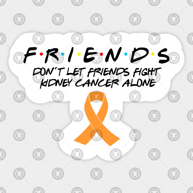 Friends Don\'t Let Friends Fight Kidney Cancer Alone