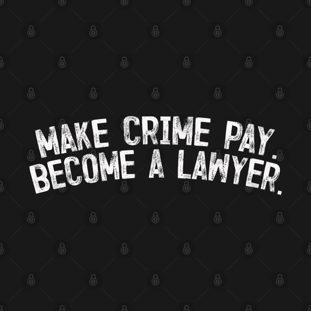 Make crime pay - Become a lawyer.