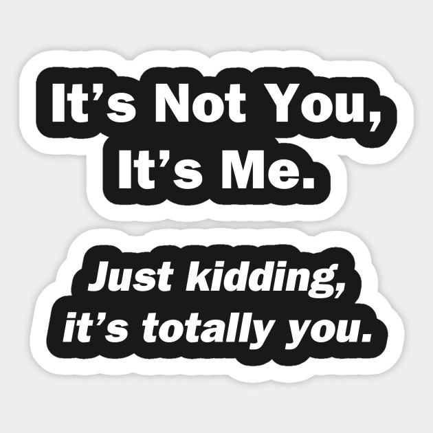 Its not you its me its not you its me
