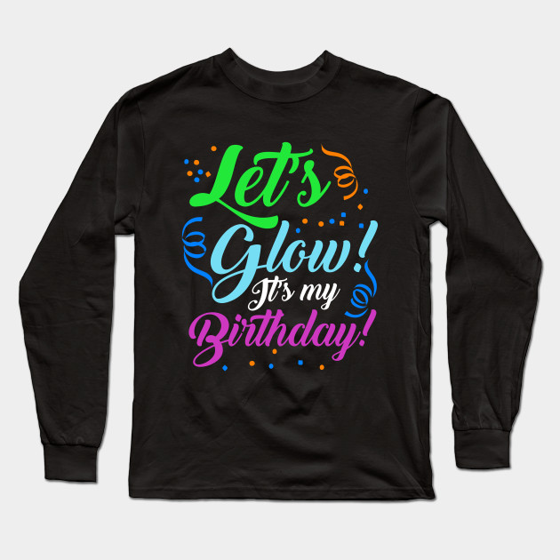 Lets Glow Its My Birthday Glowing Effect Party Design Long Sleeve T Shirt