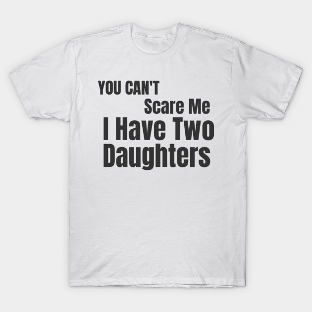 d1b4aed4 Mens You Can't Scare Me I Have Two Daughters T-Shirt Father's Day ...