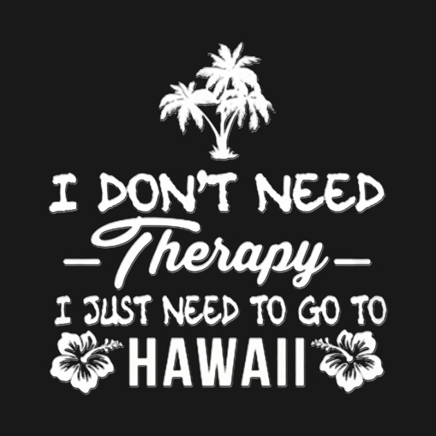 I don't need therapy I just need to go to Hawaii