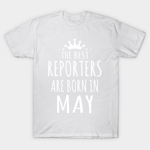 THE BEST REPORTERS ARE BORN IN MAY T-Shirt-TJ