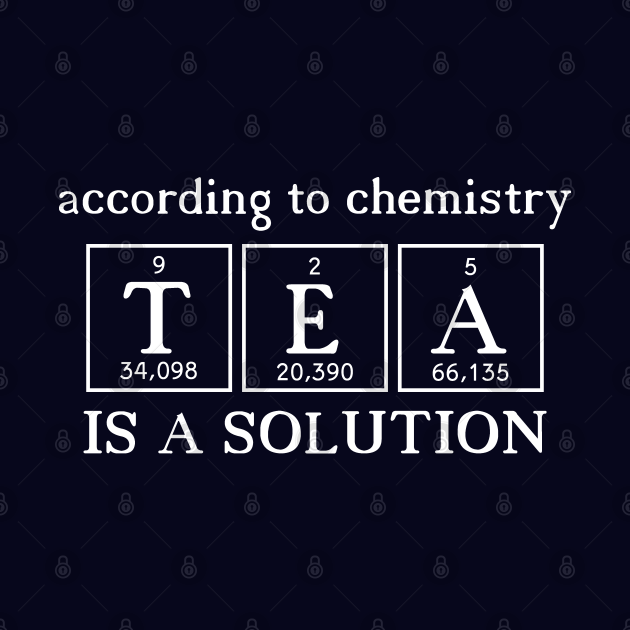 According to Chemistry Tea is a Solution - White Chemist Tea Drinker Quote