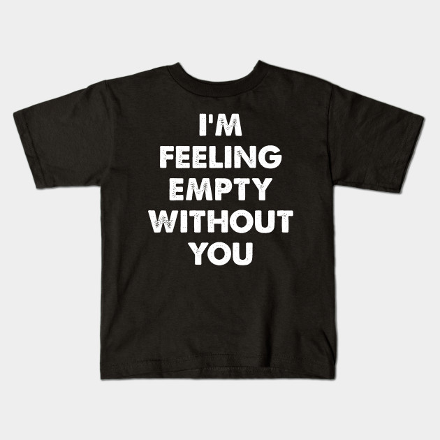 Im Feeling Empty Without You - Adorable - Kids T-Shirt