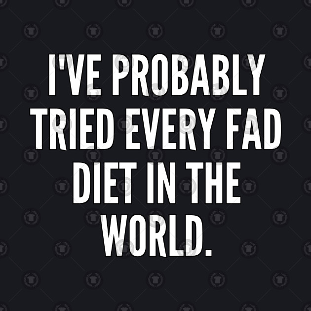 I ve probably tried every fad diet in the world