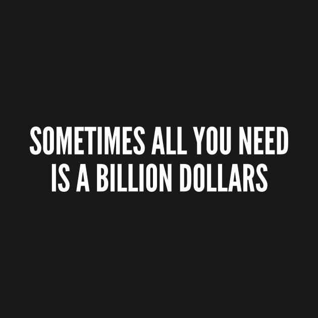 Funny Sometimes All You Need Is A Billion Dollars Funny T