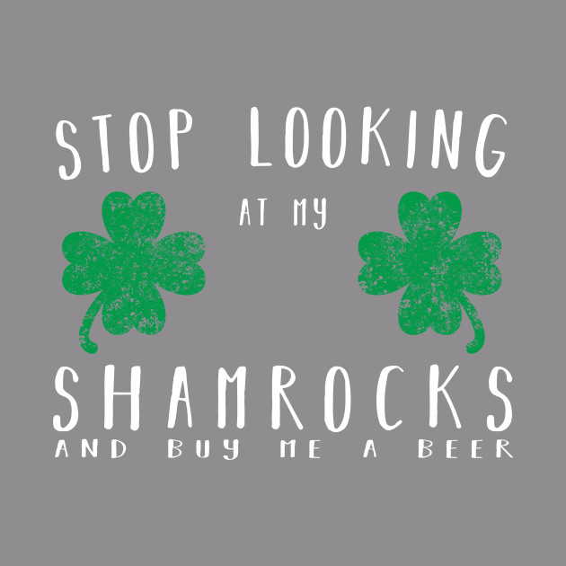 1c0f424e3 Stop looking at my shamrocks and buy me a beer Shirt - Stop Looking At My  Shamrocks And Buy Me A Beer - T-Shirt   TeePublic