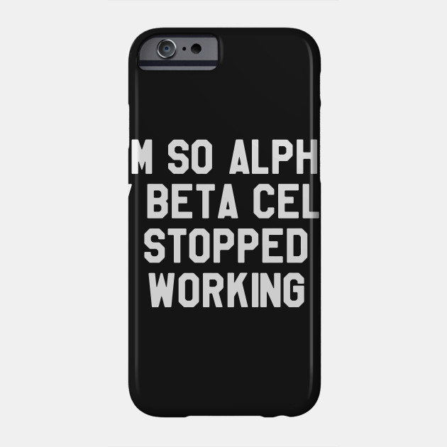 81738d483b I'm So Alpha My Beta Cells Stopped Working - Funny Diabetes Phone Case
