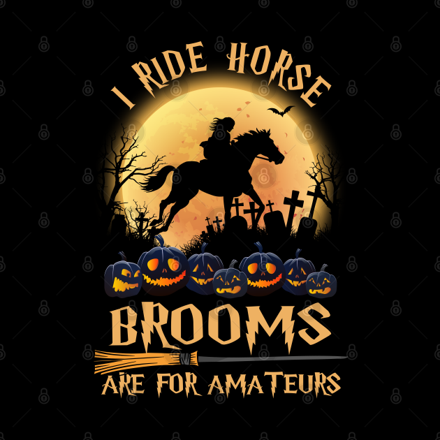 I Ride horse Because Brooms Are For Amateurs Funny Witch