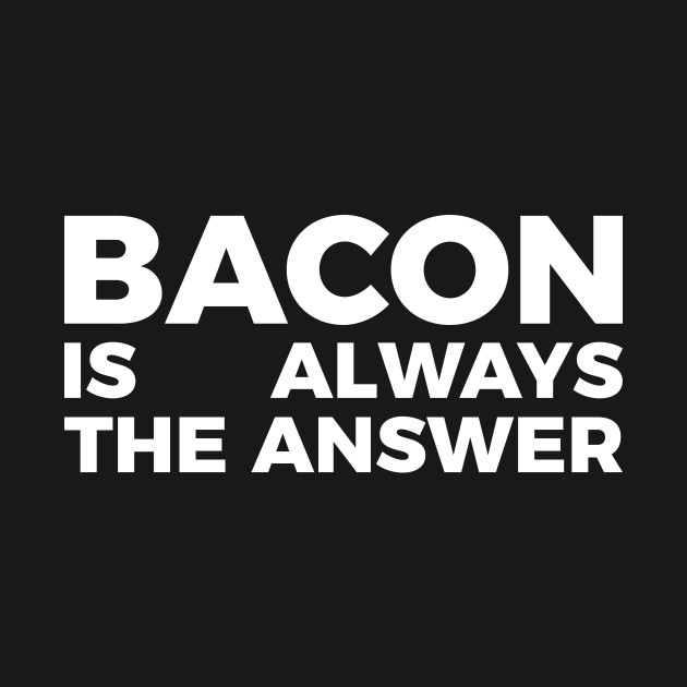Bacon is always the answer funny food quote tee shirt