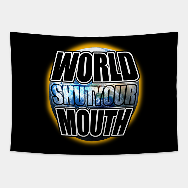 World shut your mouth