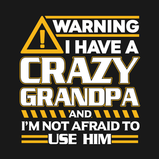 f7554022 ... Warning I Have A Crazy Grandpa And I'm Not Afraid To Use Him