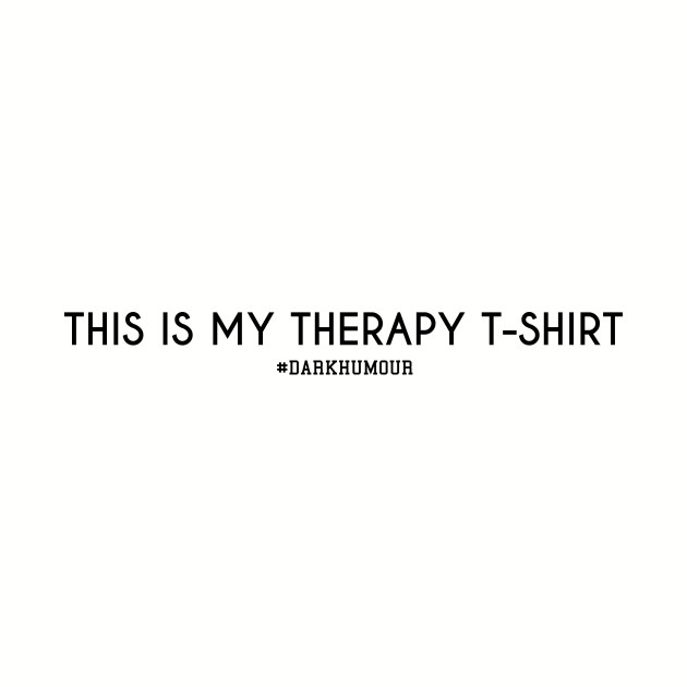 This is my therapy t-shirt.