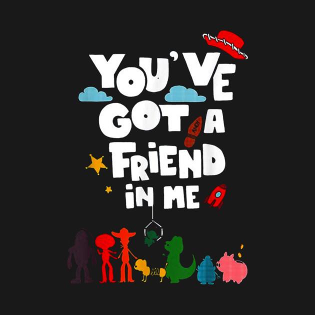 Youve Got A Friend In Me Tshirt Funny Quote Gift Tee