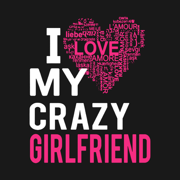 I Love My Crazy Girlfriend I Love My Crazy Girlfriend T Shirt