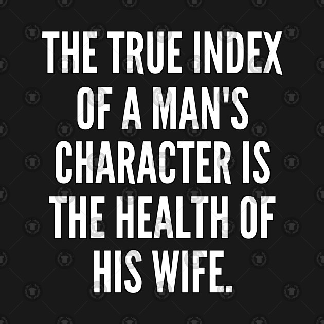 The true index of a man s character is the health of his wife