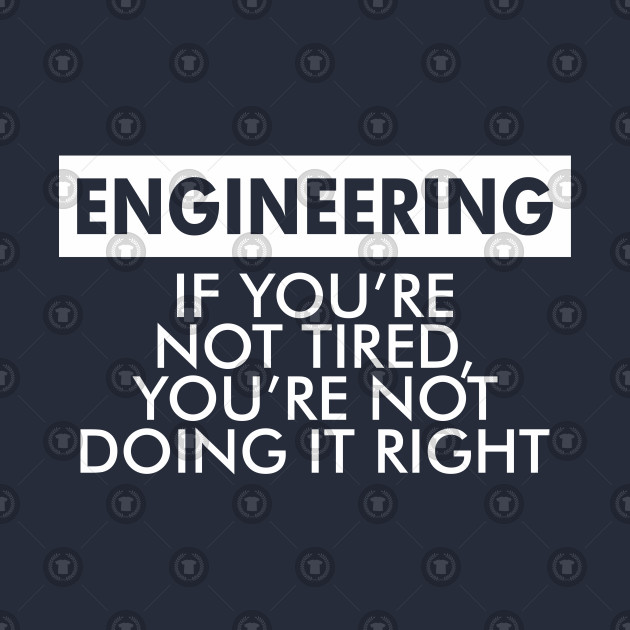 ENGINEERING = IF YOU'RE NOT TIRED YOU'RE NOT DOING IT RIGHT