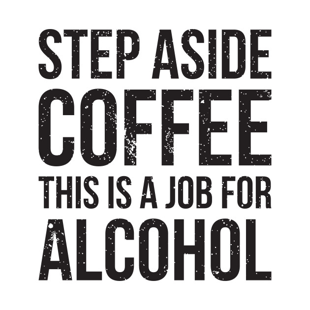 6708bdd27 Step aside coffee, this is a job for alcohol funny joke - Step Aside ...