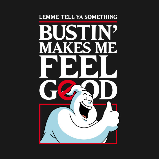 Bustin' makes me feel good