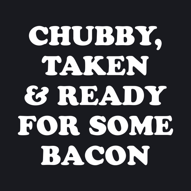 Chubby Taken and Ready For Some Bacon