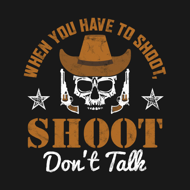 WHEN YOU HAVE TO SHOOT, SHOOT. DON'T TALK