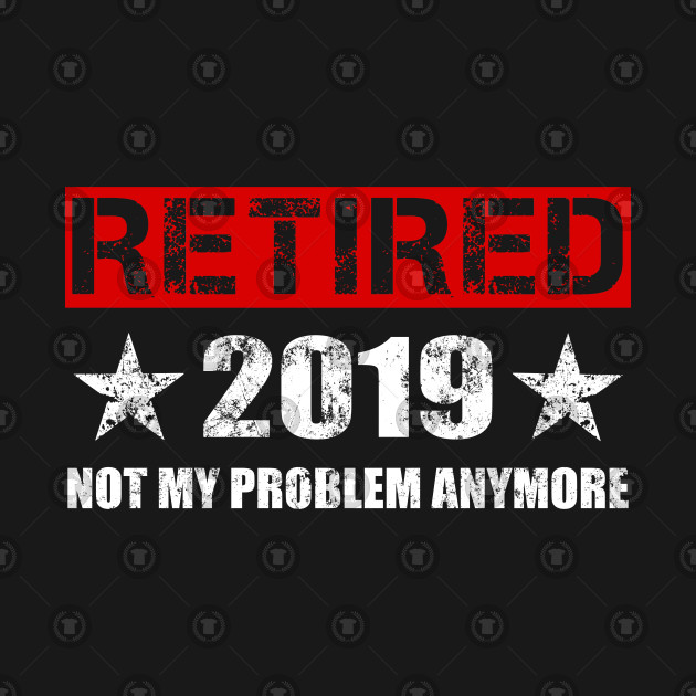 Retired 2019 T-Shirt - Not My Problem Anymore Gift Retirement