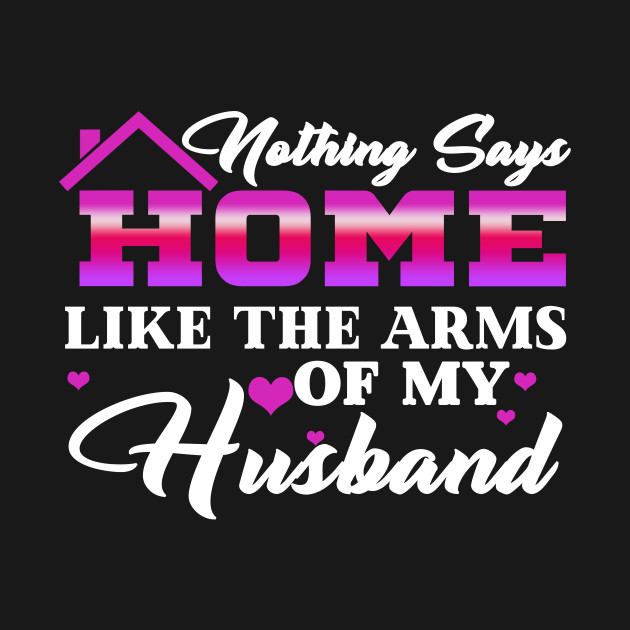 d4aac18d3 ... Nothing Says Home Like The Arms Of My Husband Family Tshirt