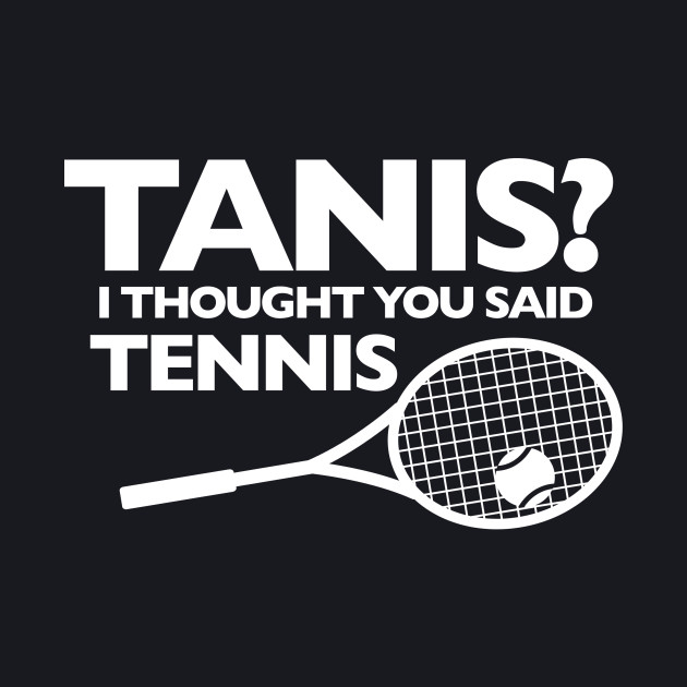 I THOUGHT YOU SAID TENNIS