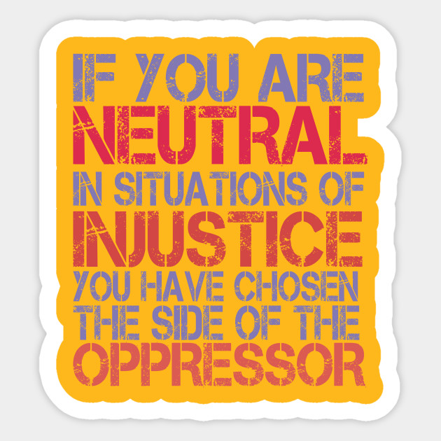 If You Are Neutral In Situations Of Injustice If You Are Neutral In Situations Sticker Teepublic
