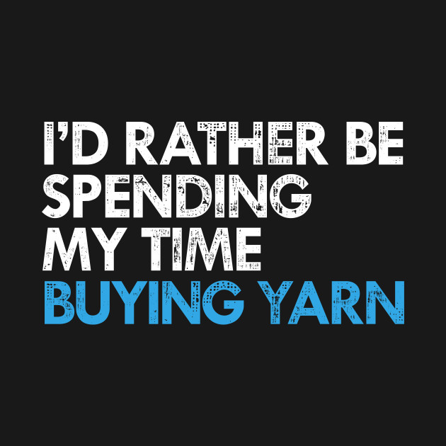 I'd Rather Be Buying Yarn Funny