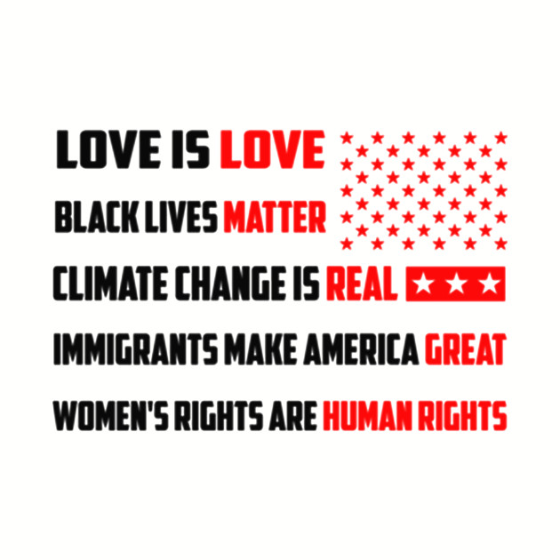 Love is love Black lives matter Climate change is real Immigrants make america great Women's right are human rights