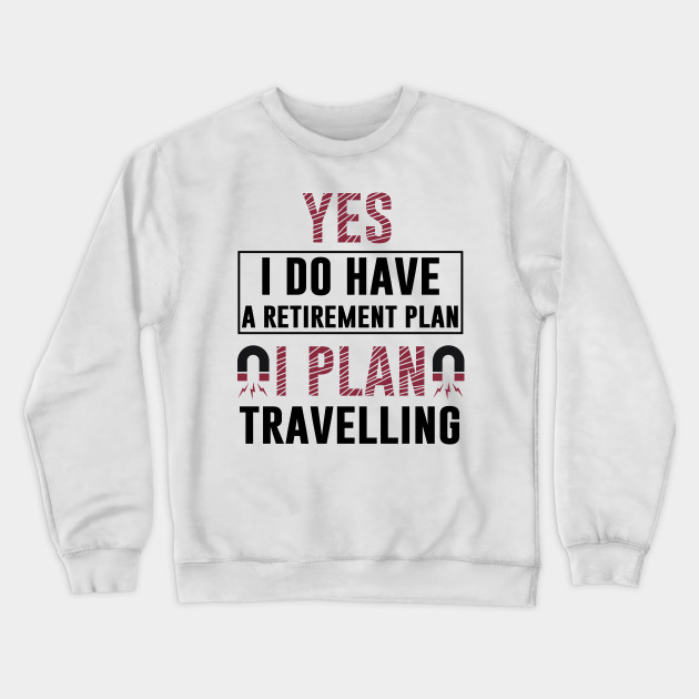 Yes I Do Have Retirement Plan I Plan On Travelling T Shirt Motivation Vacation Comping