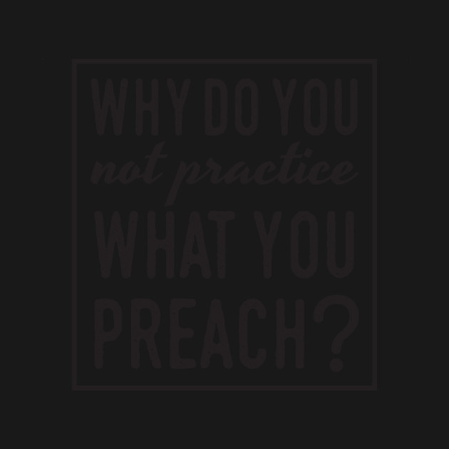 Why Do You Not Practice What You Preach Quote Positive T Shirt