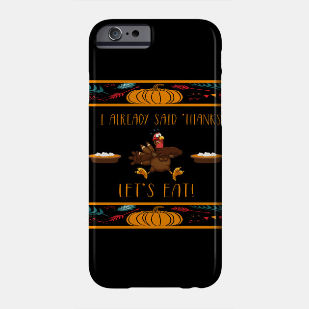 I Gave Thanks Already! Let's Eat! Ugly Thanksgiving Turkey Phone Case