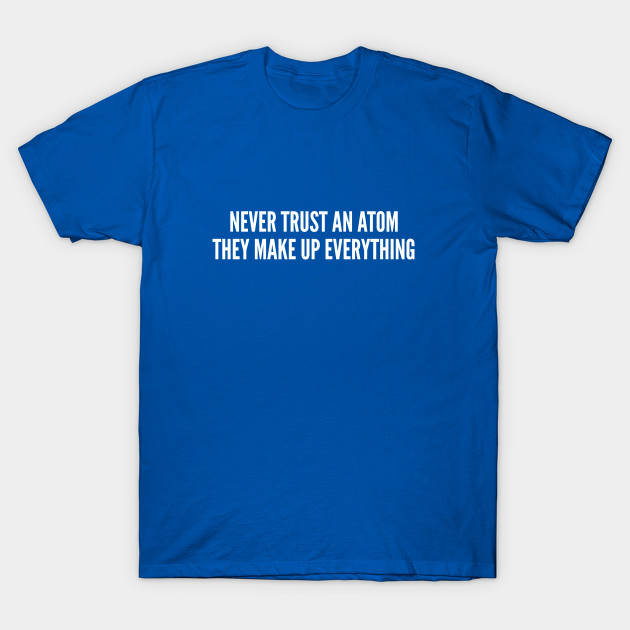 943e47d03 Geek Joke - Never Trust An Atom They Make Up Everything - Funny Science  Humor Physics Joke T-Shirt