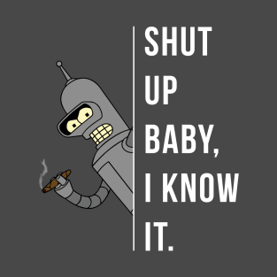 Bender - Shut Up Baby, I Know It. t-shirts