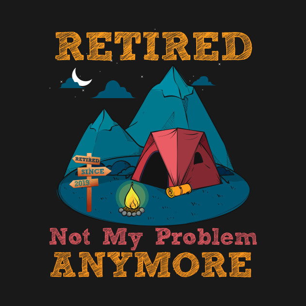 Retired not my problem anymore Tee Summer Vacation 2019 T-Shirt