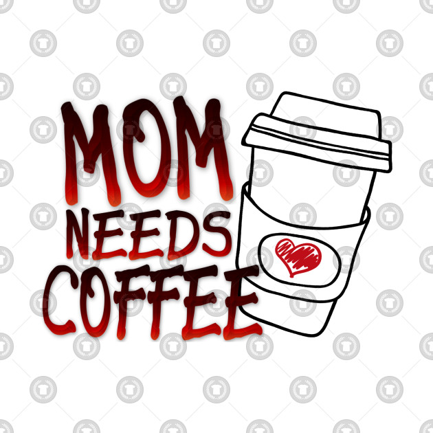 MOM NEEDS COFFEE