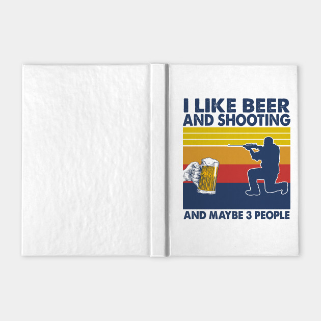 I like beer and shooting and maybe 3 perople