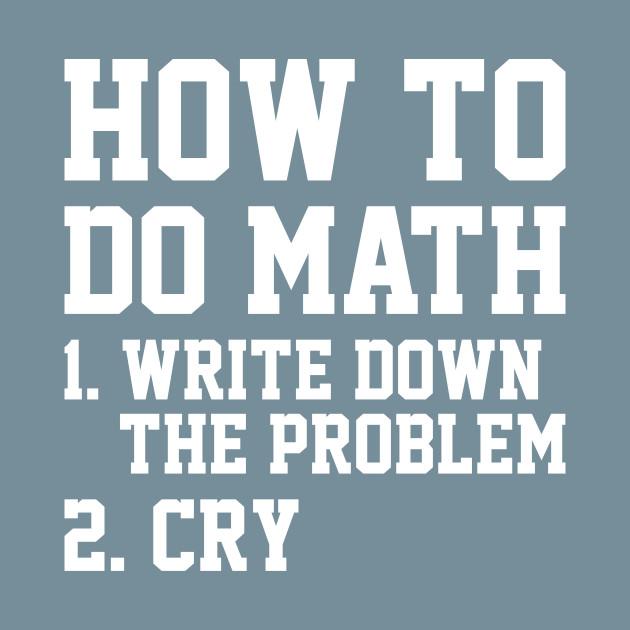 How To Do Math Problem Cry Mathematics Tshirt - Mathematics - T ...