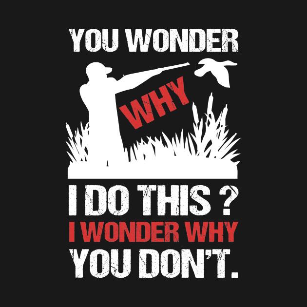 You Wonder Why I Do I Wonder Why You Don't Hunting T-Shirt