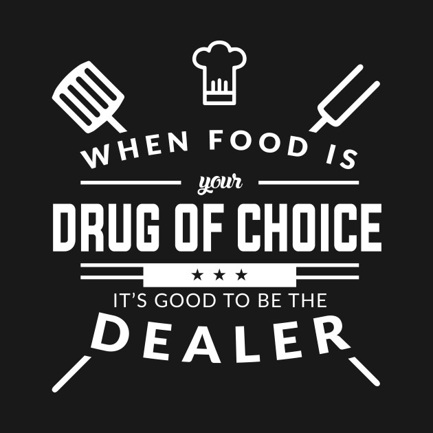 When Food Is Your Drug of Choice It's Good To Be The Dealer - Chef