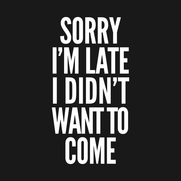 Sorry I'm late, I didn't want to come