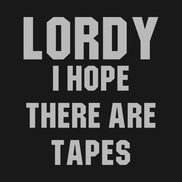 Lordy I hope there are tapes