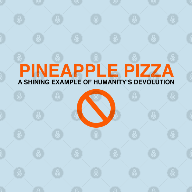 Pineapple pizza: a shining example of humanity's devolution