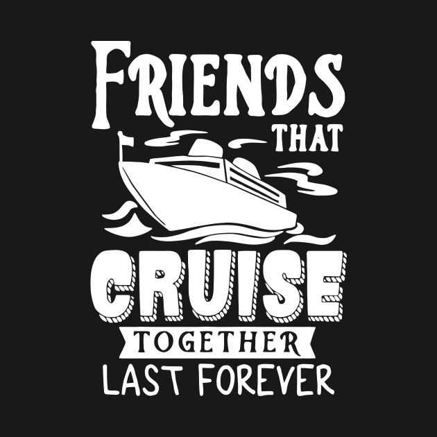 Friends That Cruise Together Last Forever Friends That